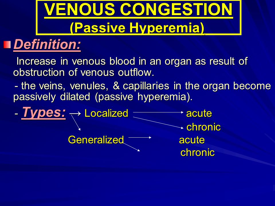 VENOUS CONGESTION (Passive Hyperemia) Definition: Increase in venous blood in an organ as result of obstruction of venous outflow. Increase in venous
