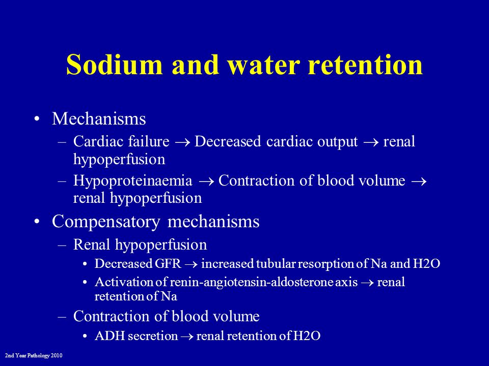 2nd Year Pathology 2010 Sodium and water retention Mechanisms –Cardiac failure  Decreased cardiac output  renal hypoperfusion –Hypoproteinaemia  Contraction of blood volume  renal hypoperfusion Compensatory mechanisms –Renal hypoperfusion Decreased GFR  increased tubular resorption of Na and H2O Activation of renin-angiotensin-aldosterone axis  renal retention of Na –Contraction of blood volume ADH secretion  renal retention of H2O