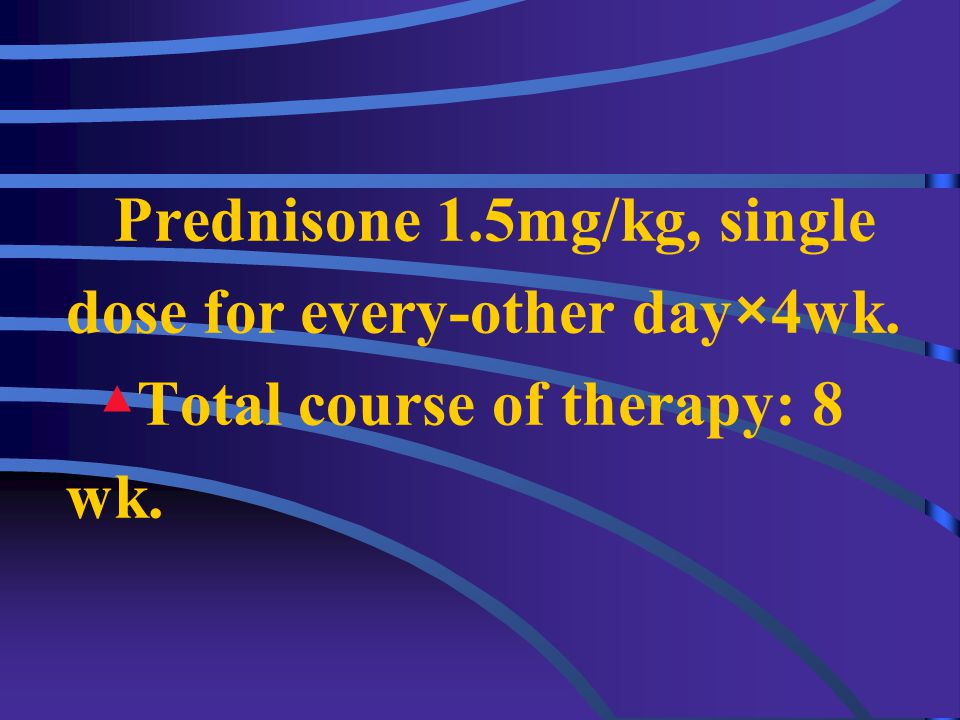 2.Corticosteroid therapy Short-course therapy: Prednisone 2mg/(kg·day) or 60mg/m 2 /day (Max.60mg/day) in 3 or 4 divided doses for 4wk → maintenance t