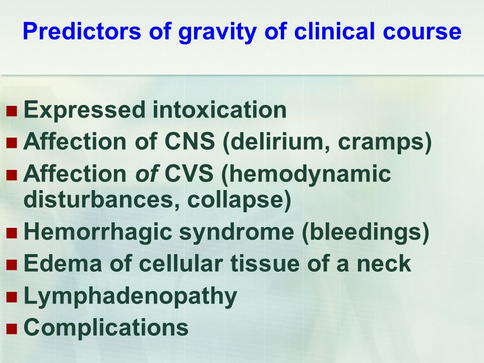 Predictors of gravity of clinical course Expressed intoxication Affection of CNS (delirium, cramps) Affection of CVS (hemodynamic disturbances, collapse) Hemorrhagic syndrome (bleedings) Edema of cellular tissue of a neck Lymphadenopathy Complications
