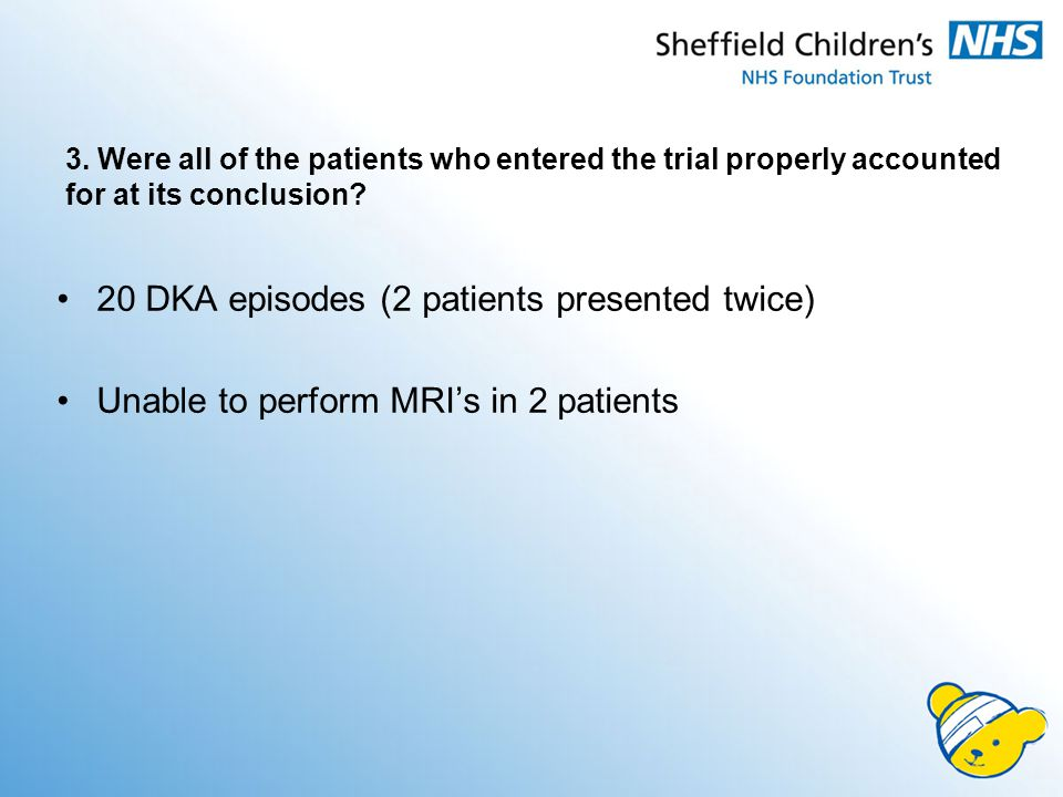 3. Were all of the patients who entered the trial properly accounted for at its conclusion? 20 DKA episodes (2 patients presented twice) Unable to per