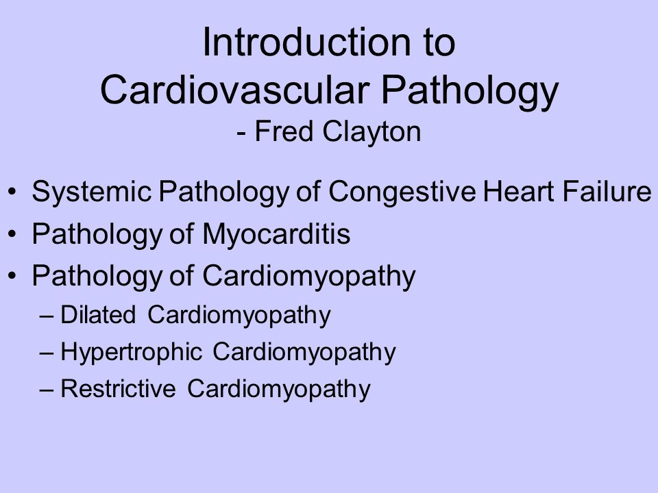 Introduction to Cardiovascular Pathology - Fred Clayton Systemic Pathology of Congestive Heart Failure Pathology of Myocarditis Pathology of Cardiomyo