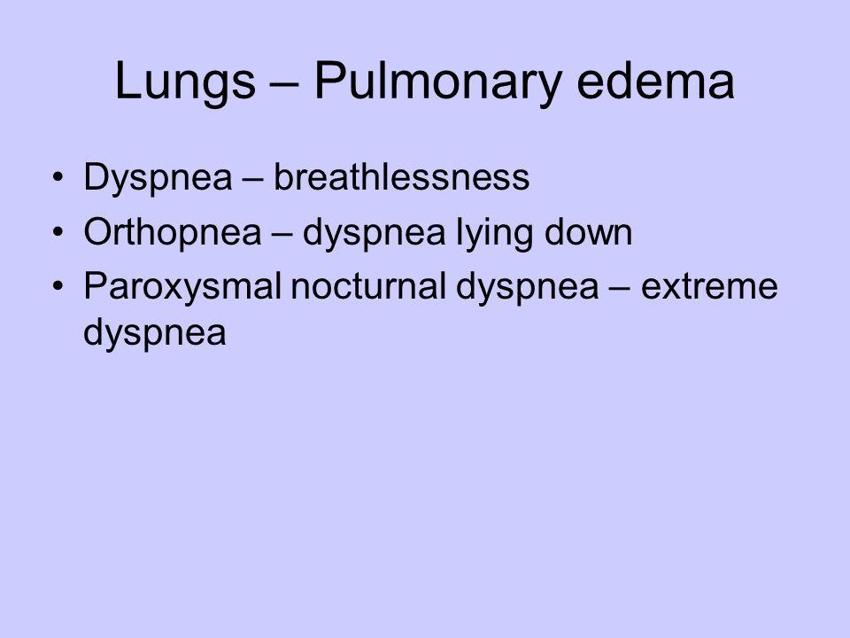 Lungs – Pulmonary edema Dyspnea – breathlessness Orthopnea – dyspnea lying down Paroxysmal nocturnal dyspnea – extreme dyspnea