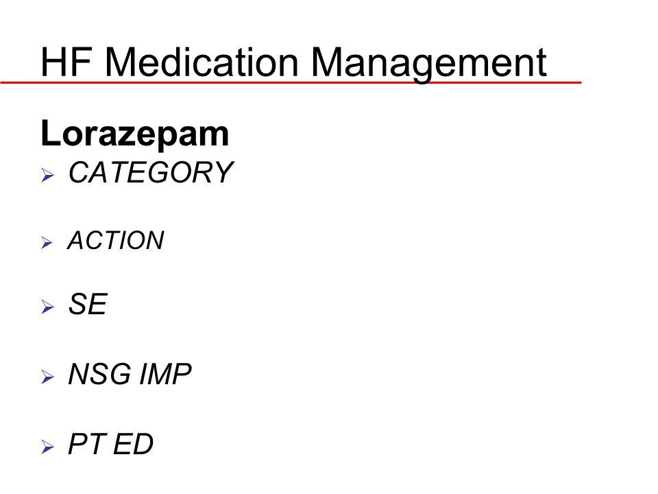 HF Medication Management Lorazepam  CATEGORY  ACTION  SE  NSG IMP  PT ED
