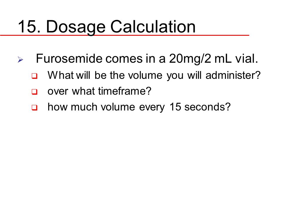 15. Dosage Calculation  Furosemide comes in a 20mg/2 mL vial.  What will be the volume you will administer?  over what timeframe?  how much volume