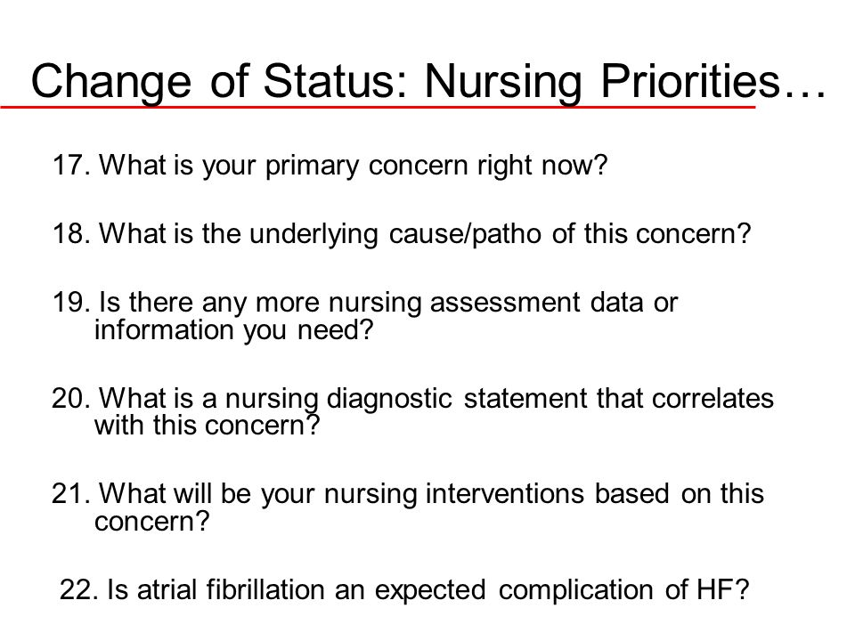 Change of Status: Nursing Priorities… 17. What is your primary concern right now? 18. What is the underlying cause/patho of this concern? 19. Is there