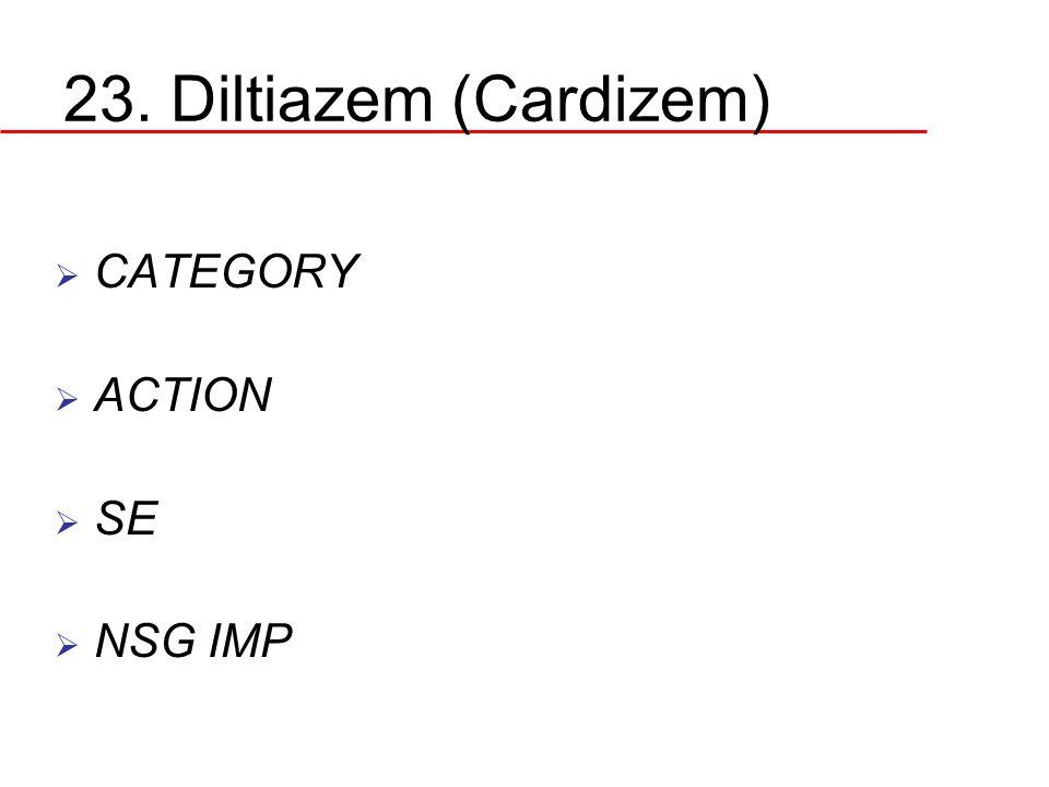 23. Diltiazem (Cardizem)  CATEGORY  ACTION  SE  NSG IMP
