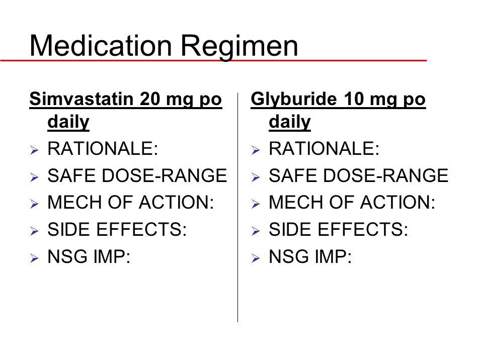 Medication Regimen Simvastatin 20 mg po daily  RATIONALE:  SAFE DOSE-RANGE  MECH OF ACTION:  SIDE EFFECTS:  NSG IMP: Glyburide 10 mg po daily  R