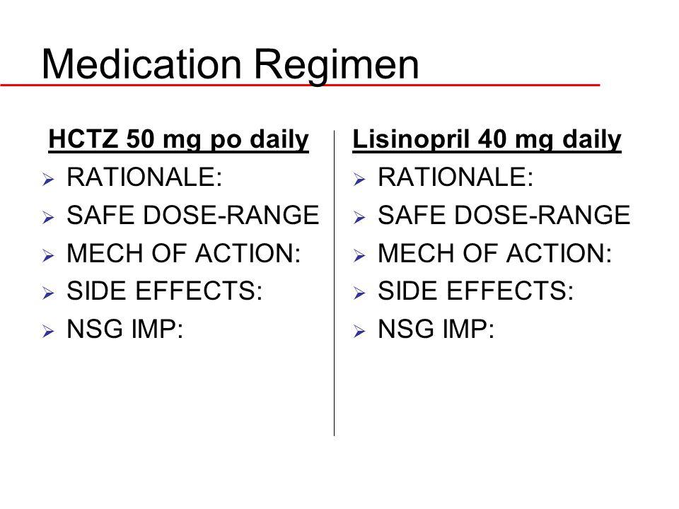Medication Regimen HCTZ 50 mg po daily  RATIONALE:  SAFE DOSE-RANGE  MECH OF ACTION:  SIDE EFFECTS:  NSG IMP: Lisinopril 40 mg daily  RATIONALE: