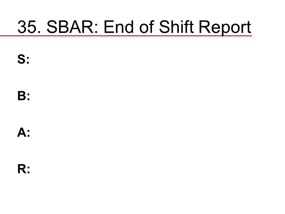 35. SBAR: End of Shift Report S: B: A: R: