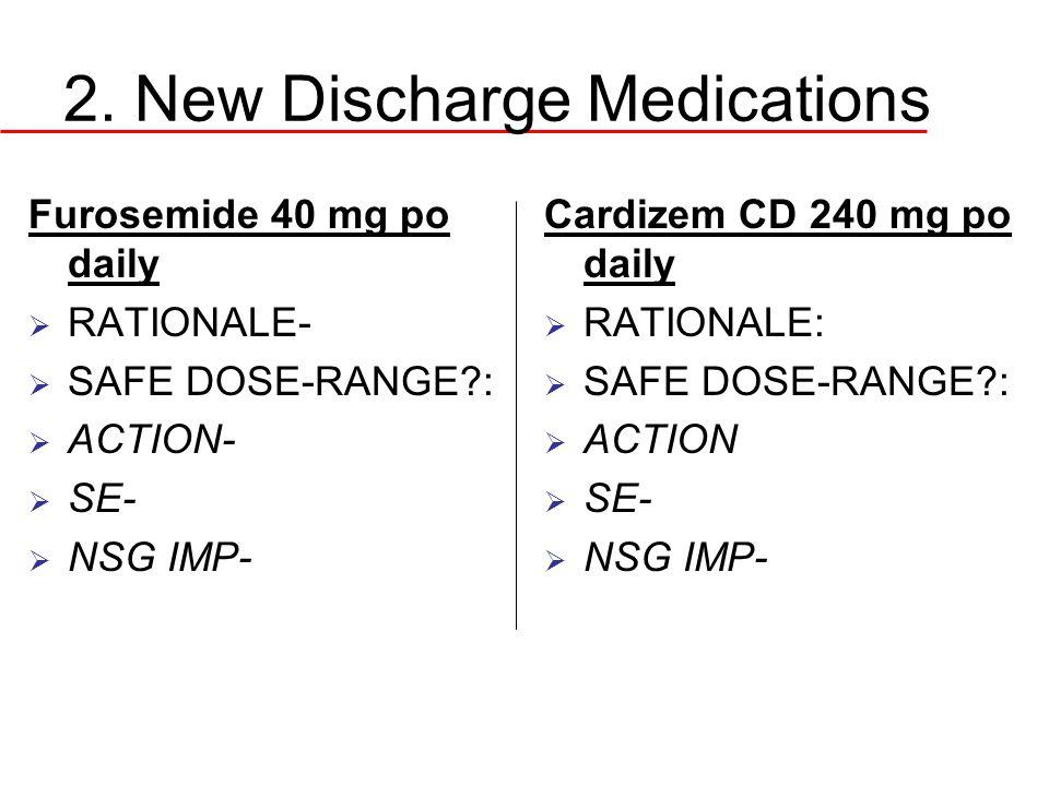 2. New Discharge Medications Furosemide 40 mg po daily  RATIONALE-  SAFE DOSE-RANGE?:  ACTION-  SE-  NSG IMP- Cardizem CD 240 mg po daily  RATIO