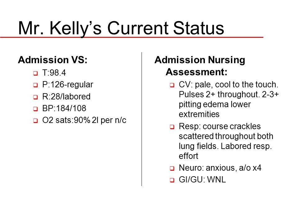 Mr. Kelly's Current Status Admission VS:  T:98.4  P:126-regular  R:28/labored  BP:184/108  O2 sats:90% 2l per n/c Admission Nursing Assessment: 