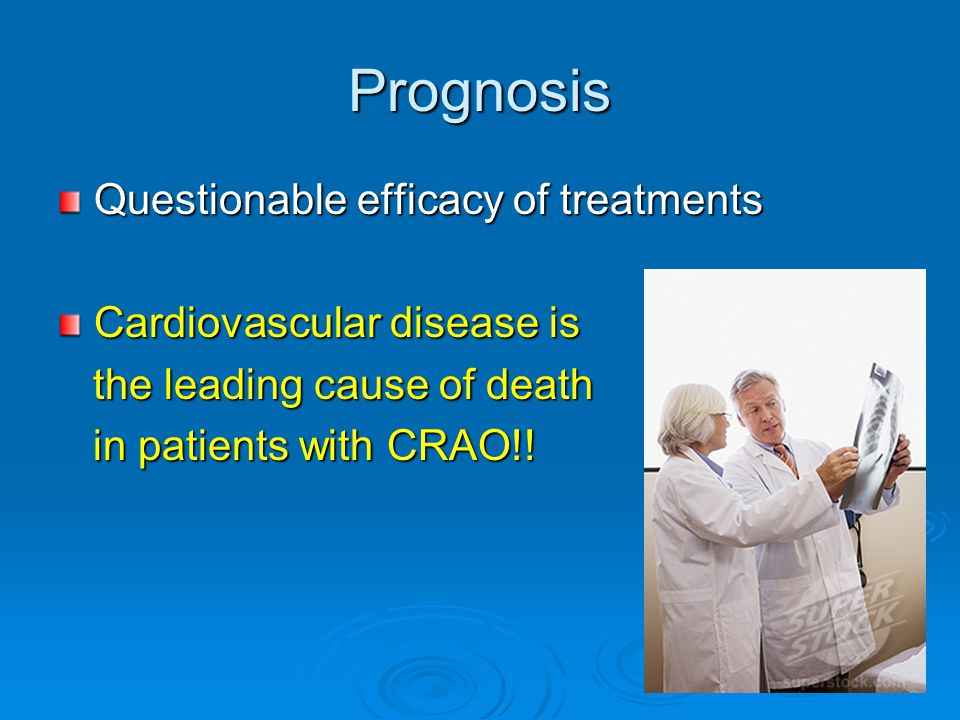 Prognosis Questionable efficacy of treatments Cardiovascular disease is the leading cause of death the leading cause of death in patients with CRAO!!