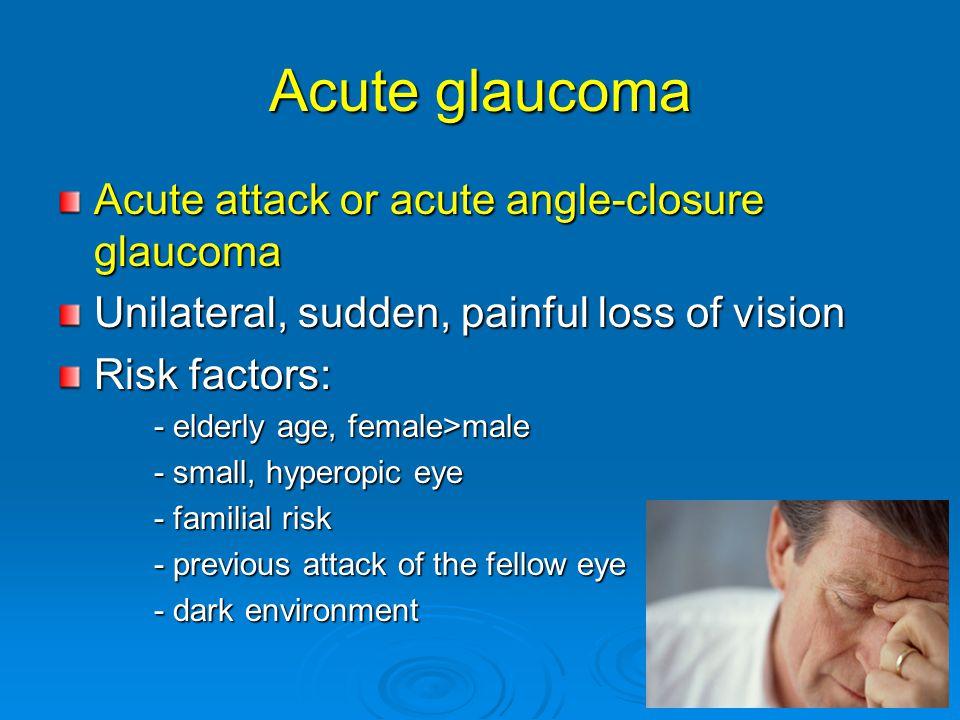 Acute glaucoma Acute attack or acute angle-closure glaucoma Unilateral, sudden, painful loss of vision Risk factors: - elderly age, female>male - elde