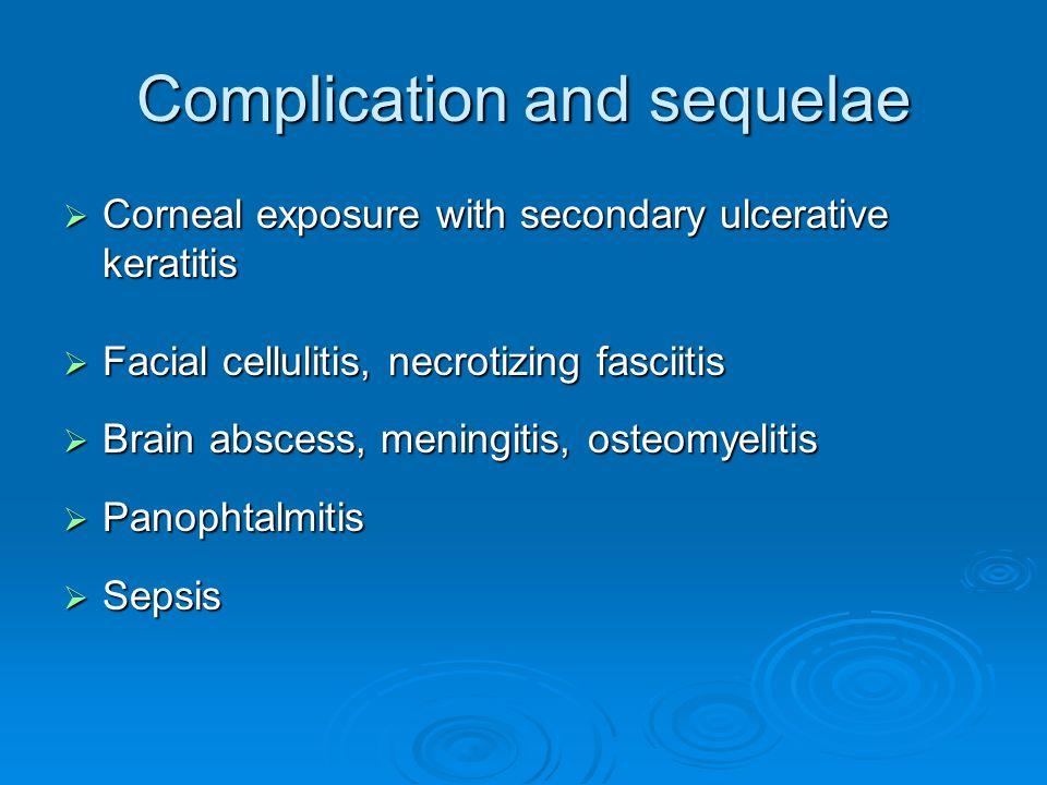 Complication and sequelae  Corneal exposure with secondary ulcerative keratitis  Facial cellulitis, necrotizing fasciitis  Brain abscess, meningiti