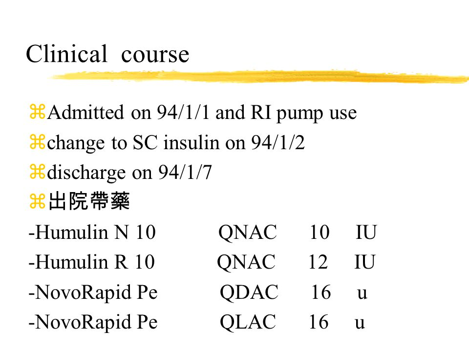Clinical course zAdmitted on 94/1/1 and RI pump use zchange to SC insulin on 94/1/2 zdischarge on 94/1/7 z 出院帶藥 -Humulin N 10 QNAC 10 IU -Humulin R 10 QNAC 12 IU -NovoRapid Pe QDAC 16 u -NovoRapid Pe QLAC 16 u