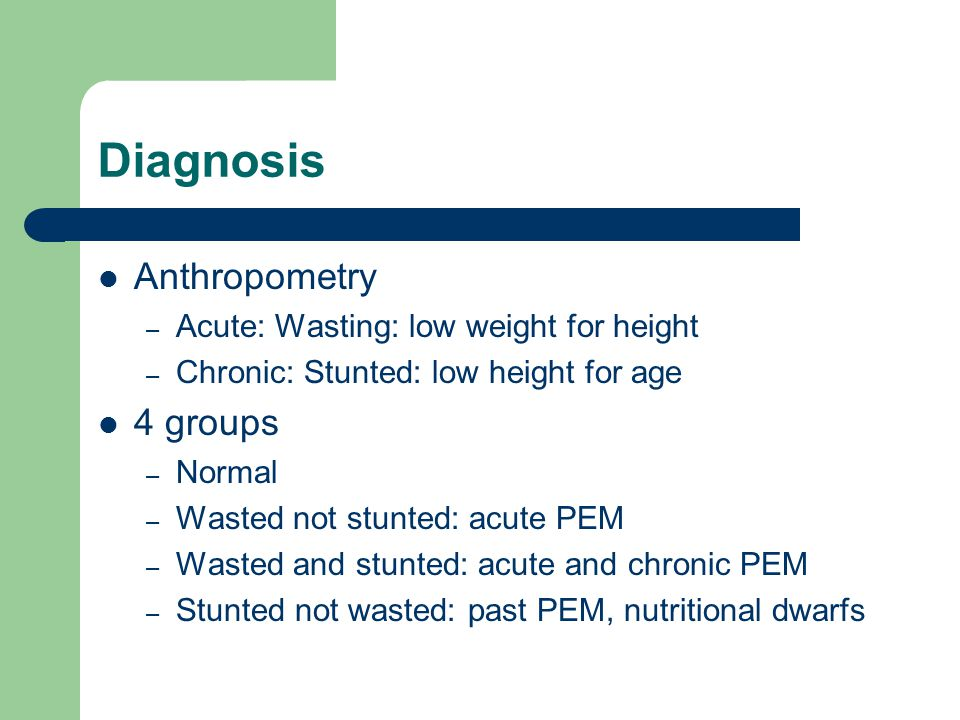 Diagnosis Anthropometry – Acute: Wasting: low weight for height – Chronic: Stunted: low height for age 4 groups – Normal – Wasted not stunted: acute PEM – Wasted and stunted: acute and chronic PEM – Stunted not wasted: past PEM, nutritional dwarfs