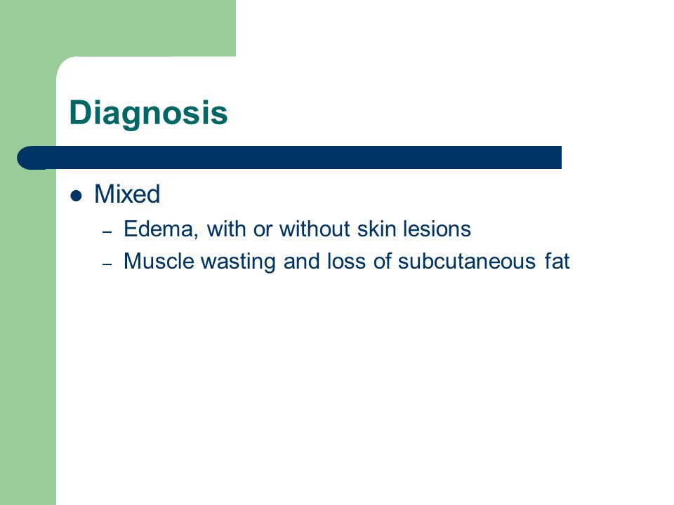 Diagnosis Mixed – Edema, with or without skin lesions – Muscle wasting and loss of subcutaneous fat