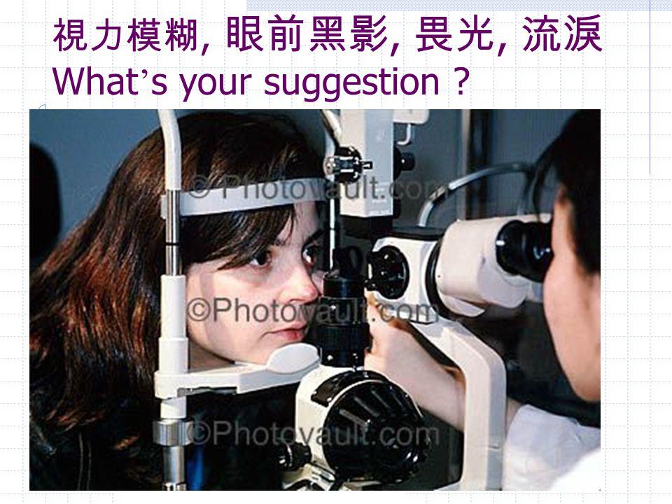 視力模糊, 眼前黑影, 畏光, 流淚 What ' s your suggestion ?