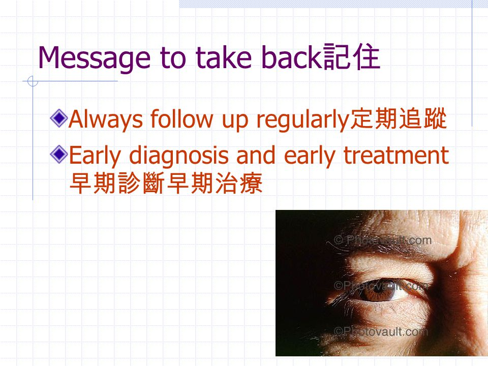 Message to take back 記住 Always follow up regularly 定期追蹤 Early diagnosis and early treatment 早期診斷早期治療