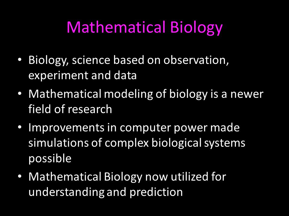 Mathematical Biology Biology, science based on observation, experiment and data Mathematical modeling of biology is a newer field of research Improvem