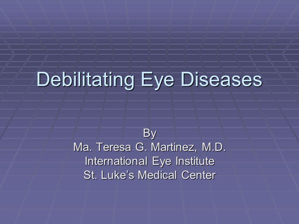 Debilitating Eye Diseases By Ma. Teresa G. Martinez, M.D. International Eye Institute St. Luke's Medical Center