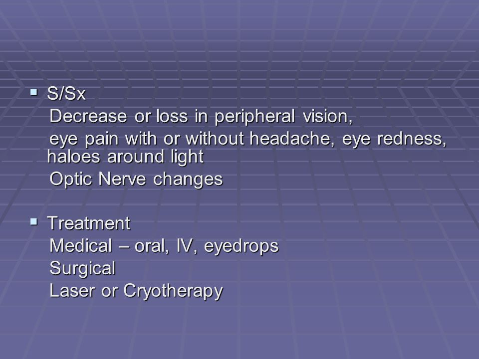  S/Sx Decrease or loss in peripheral vision, Decrease or loss in peripheral vision, eye pain with or without headache, eye redness, haloes around light eye pain with or without headache, eye redness, haloes around light Optic Nerve changes Optic Nerve changes  Treatment Medical – oral, IV, eyedrops Medical – oral, IV, eyedrops Surgical Surgical Laser or Cryotherapy Laser or Cryotherapy