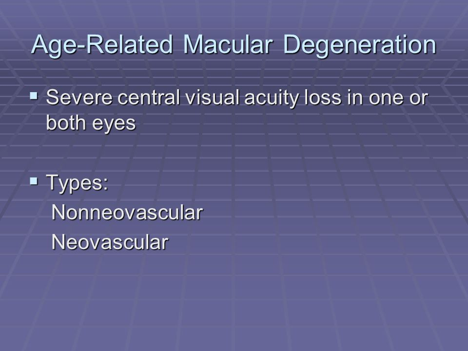 Age-Related Macular Degeneration  Severe central visual acuity loss in one or both eyes  Types: Nonneovascular Nonneovascular Neovascular Neovascular