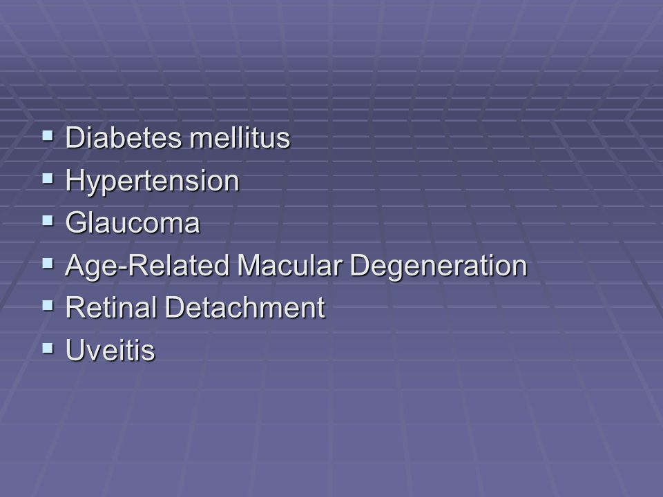  Diabetes mellitus  Hypertension  Glaucoma  Age-Related Macular Degeneration  Retinal Detachment  Uveitis