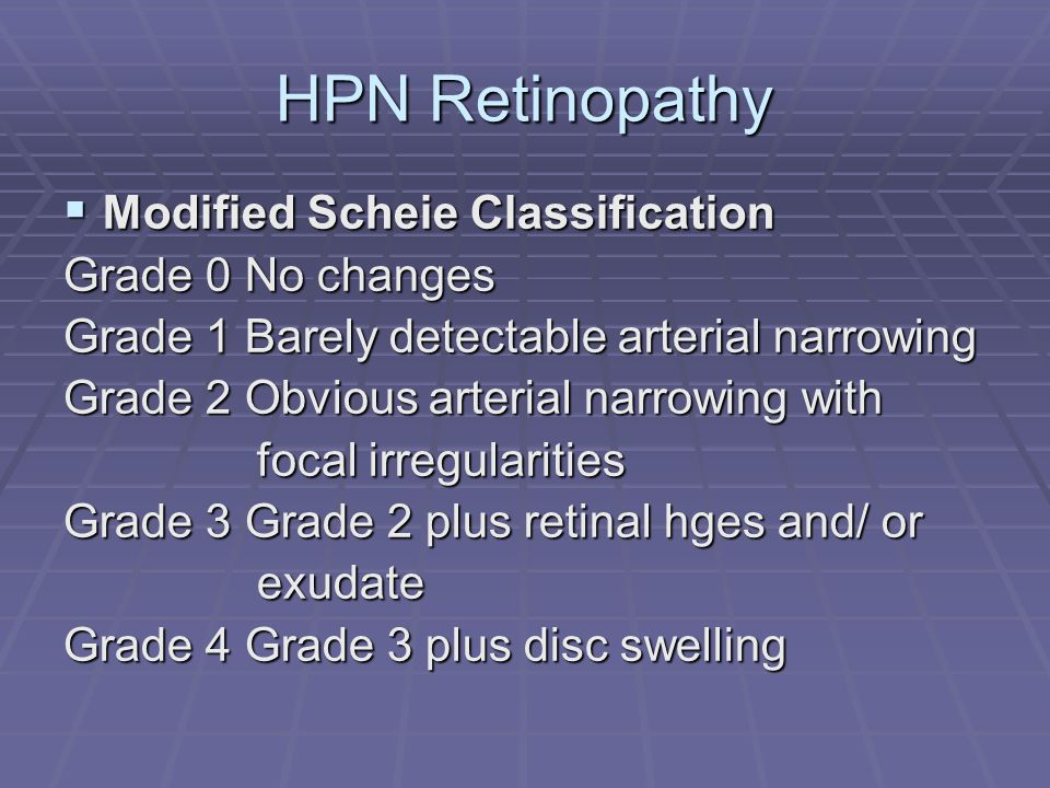 HPN Retinopathy  Modified Scheie Classification Grade 0 No changes Grade 1 Barely detectable arterial narrowing Grade 2 Obvious arterial narrowing with focal irregularities focal irregularities Grade 3 Grade 2 plus retinal hges and/ or exudate exudate Grade 4 Grade 3 plus disc swelling