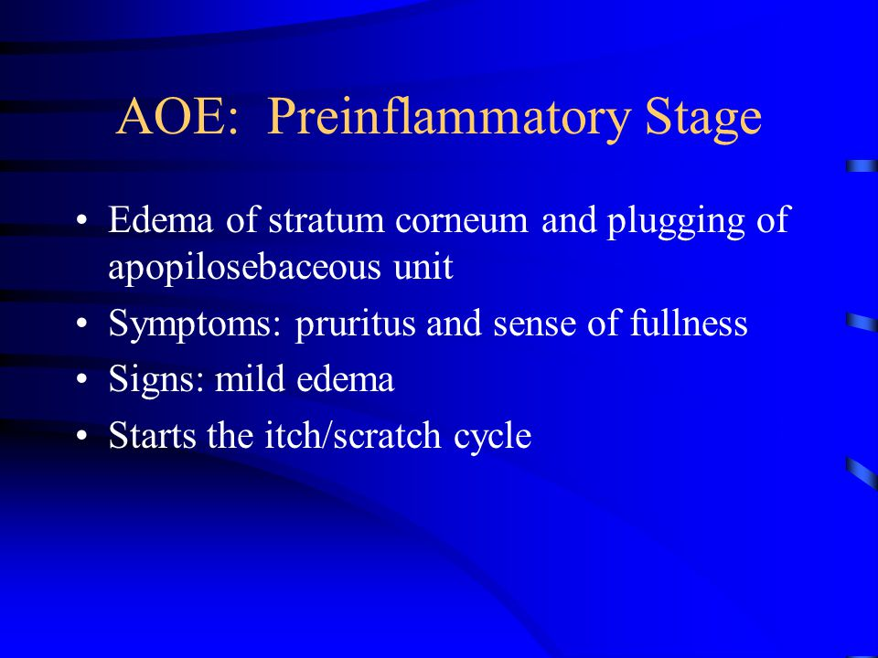 AOE: Preinflammatory Stage Edema of stratum corneum and plugging of apopilosebaceous unit Symptoms: pruritus and sense of fullness Signs: mild edema S