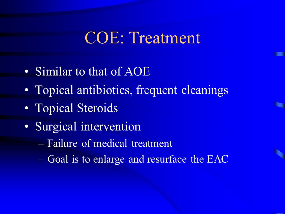 COE: Treatment Similar to that of AOE Topical antibiotics, frequent cleanings Topical Steroids Surgical intervention –Failure of medical treatment –Go