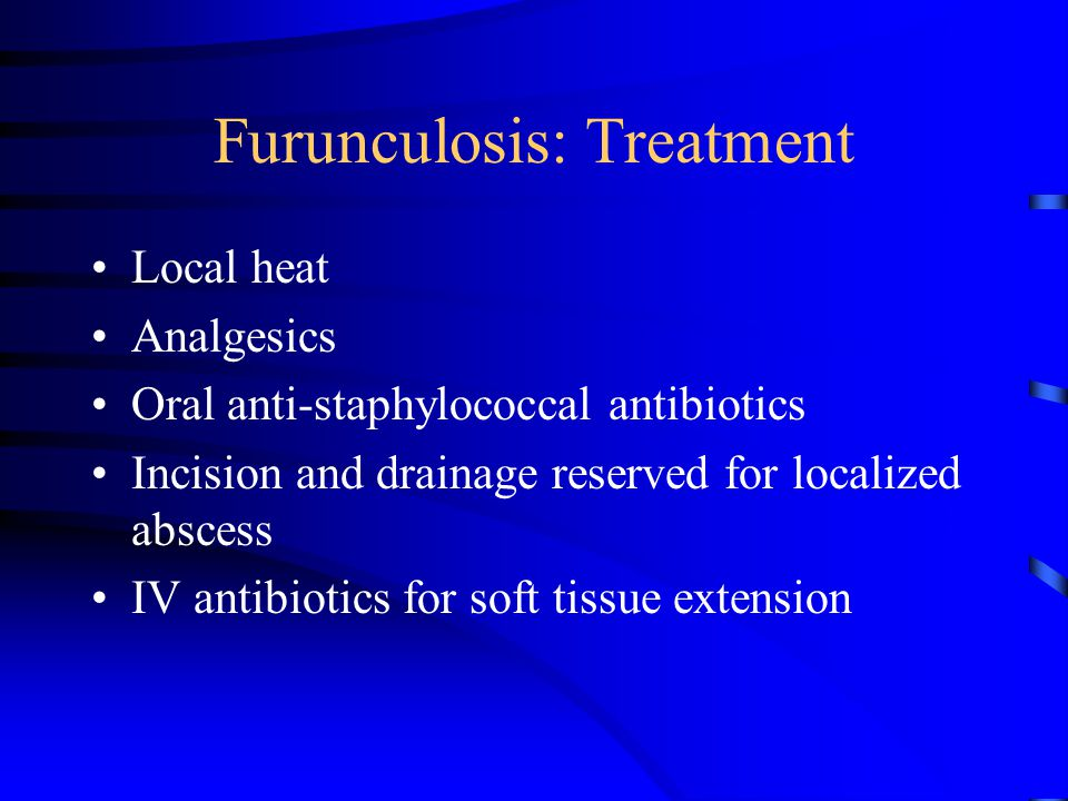 Furunculosis: Treatment Local heat Analgesics Oral anti-staphylococcal antibiotics Incision and drainage reserved for localized abscess IV antibiotics