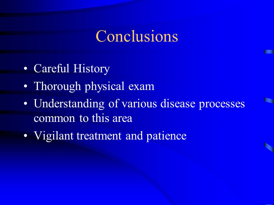 Conclusions Careful History Thorough physical exam Understanding of various disease processes common to this area Vigilant treatment and patience