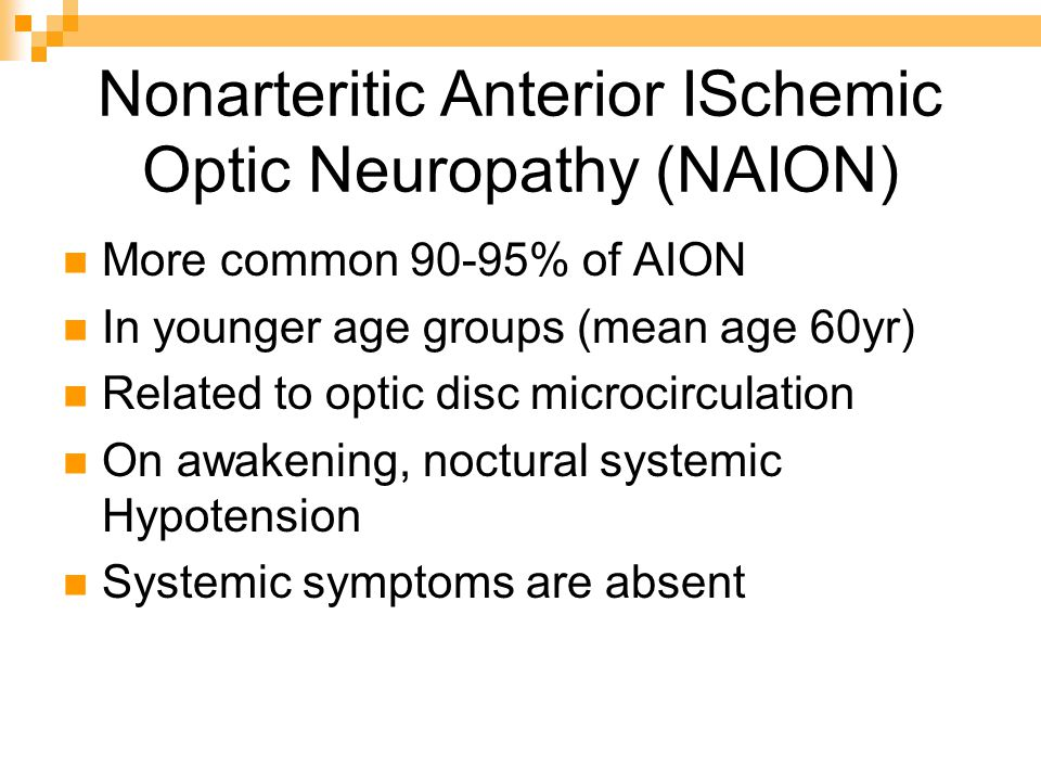 Nonarteritic Anterior ISchemic Optic Neuropathy (NAION) More common 90-95% of AION In younger age groups (mean age 60yr) Related to optic disc microcirculation On awakening, noctural systemic Hypotension Systemic symptoms are absent