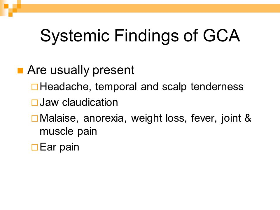 Systemic Findings of GCA Are usually present  Headache, temporal and scalp tenderness  Jaw claudication  Malaise, anorexia, weight loss, fever, joint & muscle pain  Ear pain