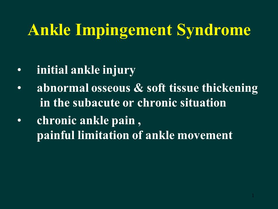 1 Ankle Impingement Syndrome initial ankle injury abnormal osseous & soft tissue thickening in the subacute or chronic situation chronic ankle pain, p