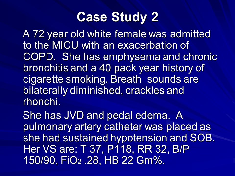 Case Study 2 A 72 year old white female was admitted to the MICU with an exacerbation of COPD.