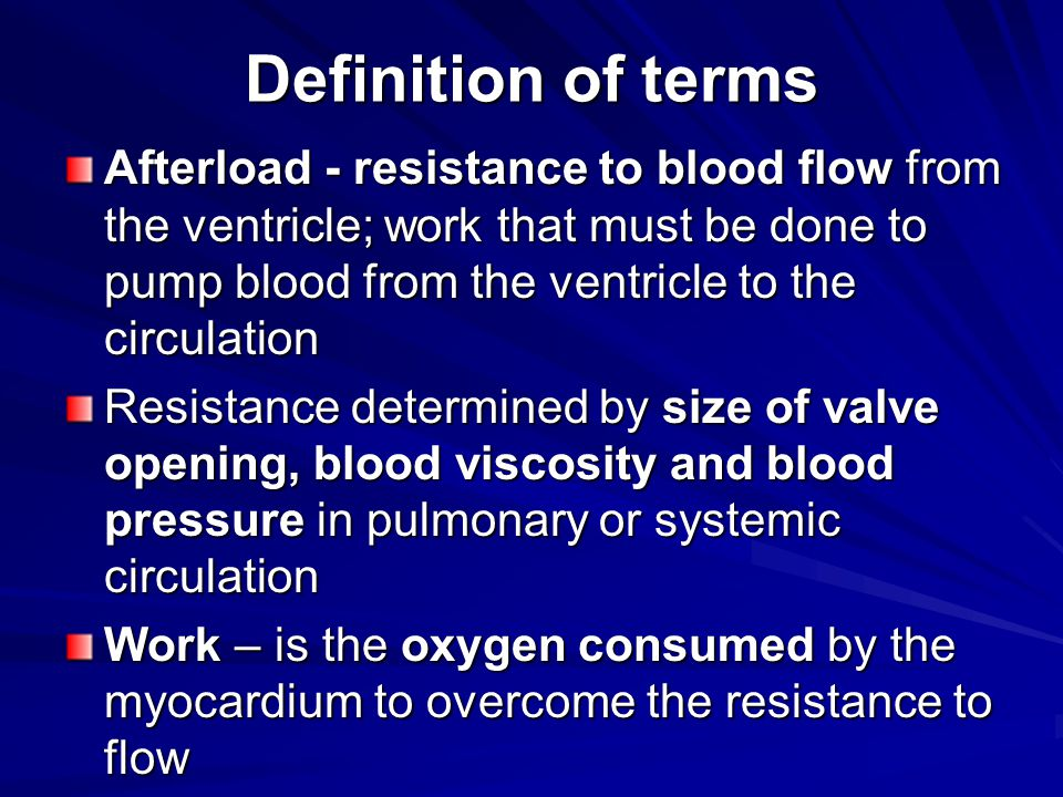 Definition of terms Afterload - resistance to blood flow from the ventricle; work that must be done to pump blood from the ventricle to the circulation Resistance determined by size of valve opening, blood viscosity and blood pressure in pulmonary or systemic circulation Work – is the oxygen consumed by the myocardium to overcome the resistance to flow