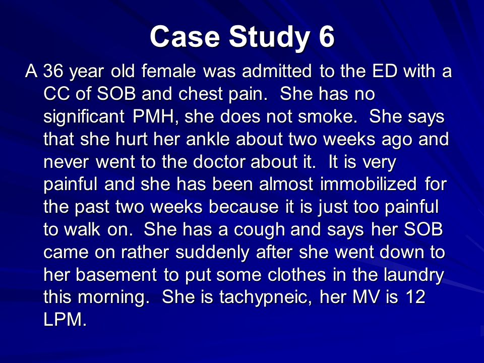 Case Study 6 A 36 year old female was admitted to the ED with a CC of SOB and chest pain.