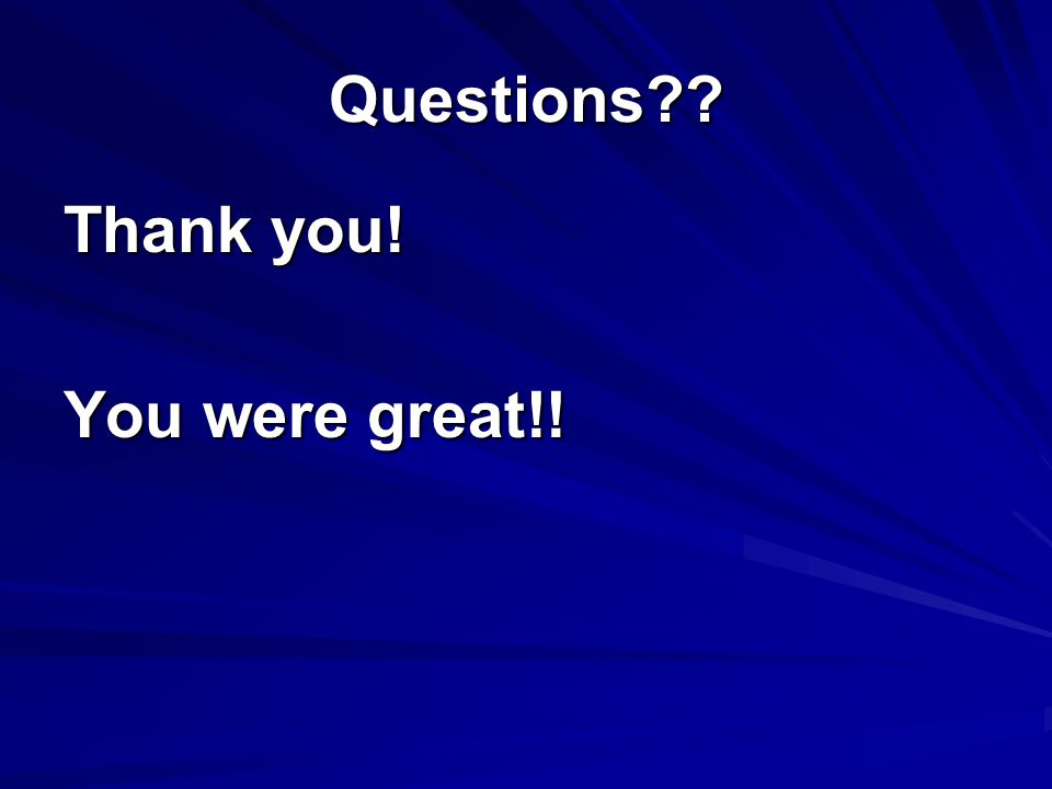 Questions?? Thank you! You were great!!