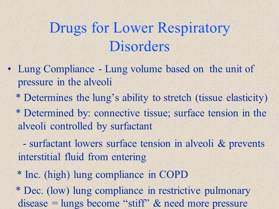 Drugs for Lower Respiratory Disorders Lung Compliance - Lung volume based on the unit of pressure in the alveoli * Determines the lung's ability to st