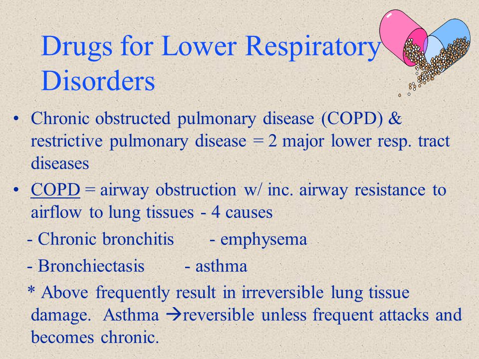 Drugs for Lower Respiratory Disorders Chronic obstructed pulmonary disease (COPD) & restrictive pulmonary disease = 2 major lower resp. tract diseases