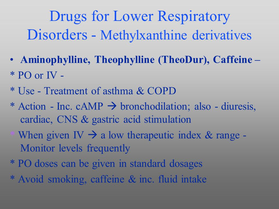 Drugs for Lower Respiratory Disorders - Methylxanthine derivatives Aminophylline, Theophylline (TheoDur), Caffeine – * PO or IV - * Use - Treatment of