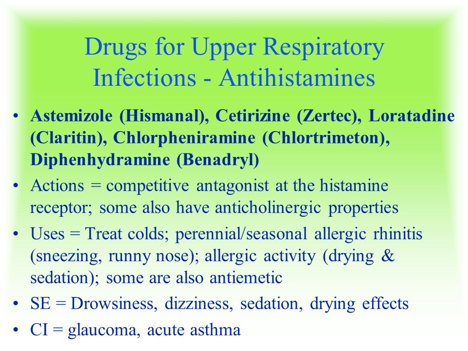 Drugs for Upper Respiratory Infections - Antihistamines Astemizole (Hismanal), Cetirizine (Zertec), Loratadine (Claritin), Chlorpheniramine (Chlortrimeton), Diphenhydramine (Benadryl) Actions = competitive antagonist at the histamine receptor; some also have anticholinergic properties Uses = Treat colds; perennial/seasonal allergic rhinitis (sneezing, runny nose); allergic activity (drying & sedation); some are also antiemetic SE = Drowsiness, dizziness, sedation, drying effects CI = glaucoma, acute asthma