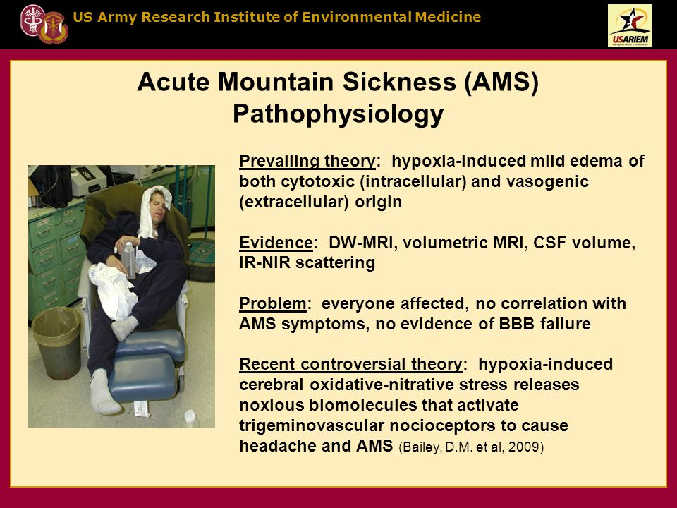 US Army Research Institute of Environmental Medicine Acute Mountain Sickness (AMS) Pathophysiology Prevailing theory: hypoxia-induced mild edema of both cytotoxic (intracellular) and vasogenic (extracellular) origin Evidence: DW-MRI, volumetric MRI, CSF volume, IR-NIR scattering Problem: everyone affected, no correlation with AMS symptoms, no evidence of BBB failure Recent controversial theory: hypoxia-induced cerebral oxidative-nitrative stress releases noxious biomolecules that activate trigeminovascular nocioceptors to cause headache and AMS (Bailey, D.M.