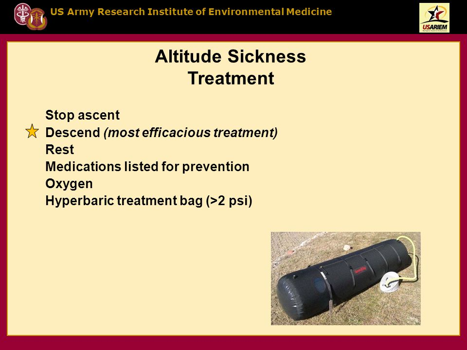 US Army Research Institute of Environmental Medicine Stop ascent Descend (most efficacious treatment) Rest Medications listed for prevention Oxygen Hyperbaric treatment bag (>2 psi) Altitude Sickness Treatment