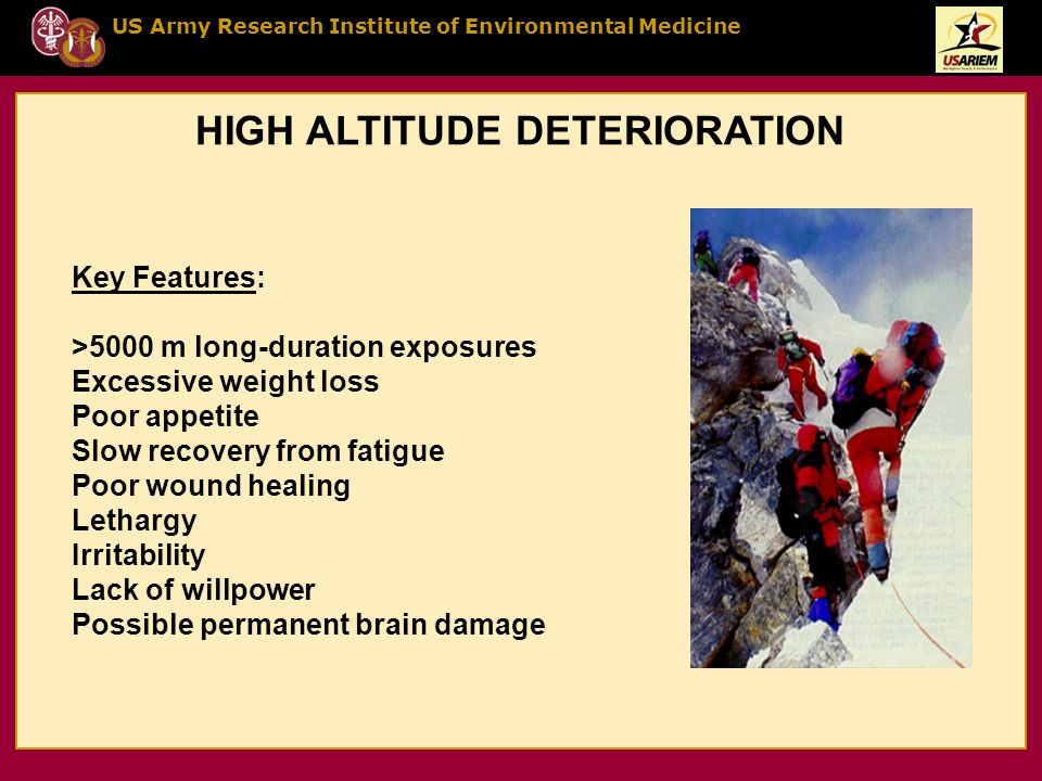 US Army Research Institute of Environmental Medicine HIGH ALTITUDE DETERIORATION Key Features: >5000 m long-duration exposures Excessive weight loss P
