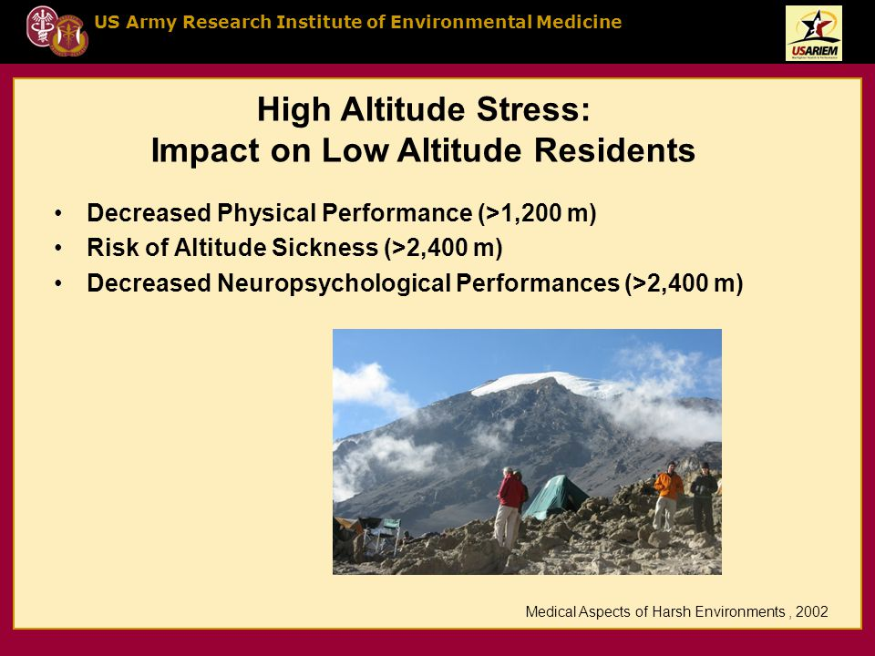US Army Research Institute of Environmental Medicine High Altitude Stress: Impact on Low Altitude Residents Decreased Physical Performance (>1,200 m) Risk of Altitude Sickness (>2,400 m) Decreased Neuropsychological Performances (>2,400 m) Medical Aspects of Harsh Environments, 2002