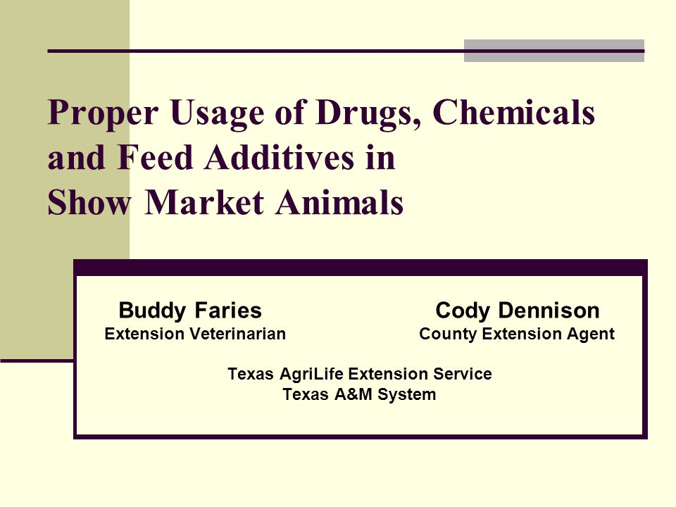 Proper Usage of Drugs, Chemicals and Feed Additives in Show Market Animals Buddy Faries Cody Dennison Extension Veterinarian County Extension Agent Texas AgriLife Extension Service Texas A&M System